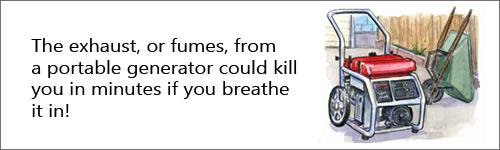 The exhaust or fumes from a portable generator could kill you in a matter of minutes if you breath it in.