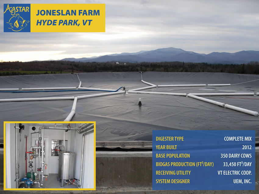 Joneslan Farm, Hyde Park, VT: complete mix digester; built in 2012; base population is 350 dairy cows; biogas production is 33,450 cubic feet per day; receiving utility is Vermont Electric Coop.; system designer is UEM, Inc.
