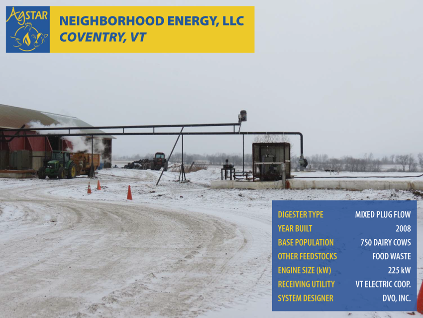 Neighborhood Energy, LLC, Coventry, VT: mixed plug flow digester; built in 2008; base population is 750 dairy cows; feedstocks include food waste; engine size is 225 kW; receiving utility is Vermont Electric Coop.; system designer is DVO, Inc.