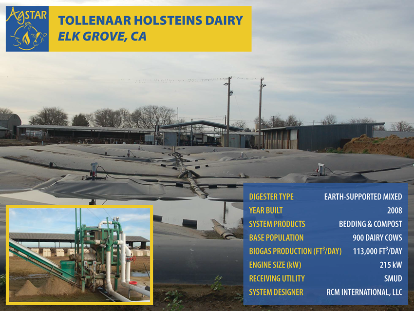Tollenaar Holsteins Dairy, Elk Grove, CA: earth-supported mixed digester; built in 2008; products are bedding and compost; base population is 900 dairy cows; biogas prod. is 113,000 ft3/day; 215 kW engine; utility is SMUD; designer is RCM Int.